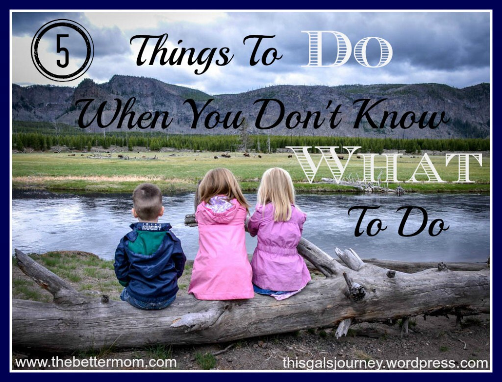 5 Things to Do When You Don't Know What to Do
